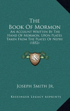 The Book Of Mormon: An Account Written By The Hand Of Mormon, Upon Plates Taken From The Plates Of Nephi (1852)
