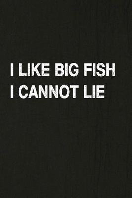I Like Big Fish I Cannot Lie: Fishing Journal Log Book, Notebook Record of Your Fishing Trips. Ideal for Serious and Hobby Anglers, Fishermen and Those Who Love to Fish
