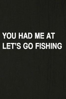 You Had Me at Let's Go Fishing: Fishing Journal Log Book, Notebook Record of Your Fishing Trips. Ideal for Serious and Hobby Anglers, Fishermen and Those Who Love to Fish