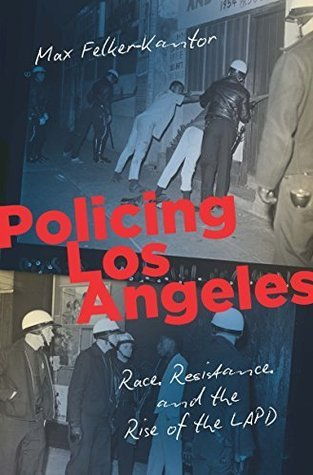 Policing Los Angeles: Race, Resistance, and the Rise of the LAPD