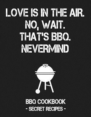 Love Is in the Air. No, Wait. That's Bbq. Nevermind: Grey BBQ Cookbook - Secret Recipes for Men