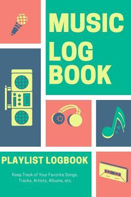 Music Log Book Playlist Logbook Keep Track of Your Favorite Songs, Tracks, Artists, Albums, Etc.: Notebook for Tracking a Hardcopy of Bands or Singers for Play Lists. Gift Journal for Musicians or Fans