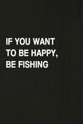 If You Want to Be Happy, Be Fishing: Fishing Journal Log Book, Notebook Record of Your Fishing Trips. Ideal for Serious and Hobby Anglers, Fishermen and Those Who Love to Fish