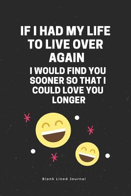 F I Had My Life to Live Over Again, I Would Find You Sooner So That I Could Love You Longer Blank Lined Journal: Funny Office Journals Coworker Notebook