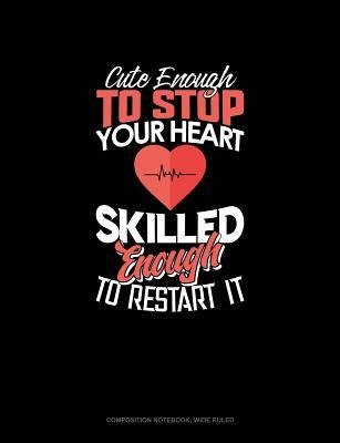 Cute Enough to Stop Your Heart, Skilled Enough to Restart It: Composition Notebook: Wide Ruled