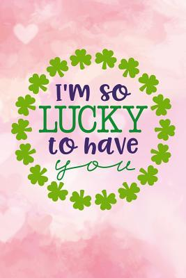 Im So Lucky to Have You: St Patricks Day Journal Gift for Women & Men Lined Notebook 120 Page 6x9