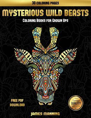 Coloring Books for Grown Ups (Mysterious Wild Beasts): A Wild Beasts Coloring Book with 30 Coloring Pages for Relaxed and Stress Free Coloring. This Book Can Be Downloaded as a PDF and Printed Off to Color Individual Pages.