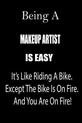 Being a Makeup Artist Is Easy: It's Like Riding a Bike. Except the Bike Is on Fire. and You Are on Fire! Blank Line Journal