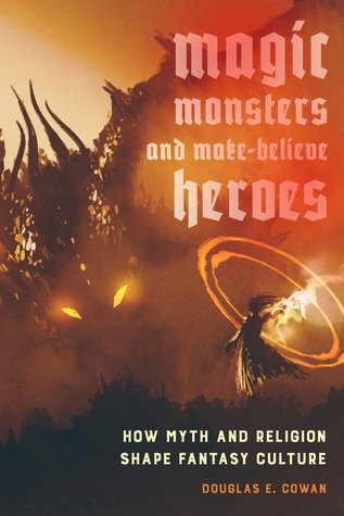 Magic, Monsters, and Make-Believe Heroes: How Myth and Religion Shape Fantasy Culture