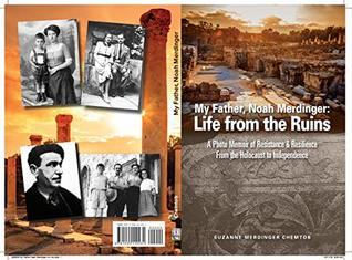 My Father Noah Merdinger: Life From the Ruins: A Photo Memoir of Resistance and Resilience from the Holocaust to Independence