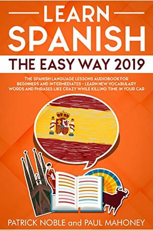 Learn Spanish The Easy Way 2019: The Spanish Language Lessons Audiobook for Beginners and Intermediates - Learn New Vocabulary Words and Phrases Like Crazy While Killing Time In Your Car
