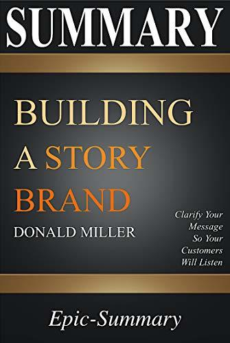 Summary: Building a Storybrand - Clarify Your Message So Your Customers Will Listen | A Comprehensive Summary to the book of Donald Miller (Epic-Summary Series 1)