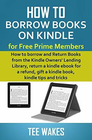 How to Borrow Books on Kindle for Free Prime Members: How to borrow and Return Books from the Kindle Owners' Lending Library, return a kindle ebook for ... tips and tricks (Smart Kindle Tips 1)