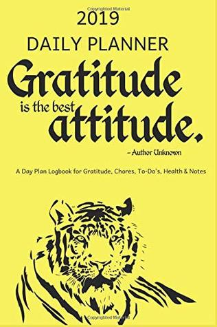 2019 DAILY PLANNER Gratitude is the best Attitude A Day Plan Logbook for Gratitude, Chores, To-Do's, Health & Notes: Tiger: Appointment Book, Diary to ... the New Year (Yellow, 365 pgs., 6 x 9 inch)