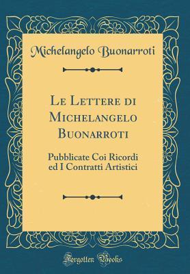 Le Lettere Di Michelangelo Buonarroti: Pubblicate Coi Ricordi Ed I Contratti Artistici