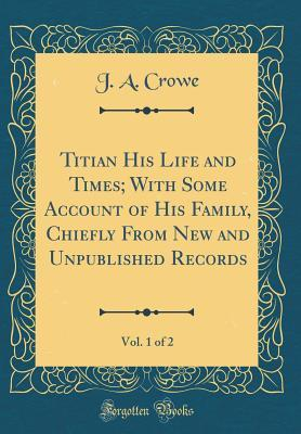 Titian His Life and Times; With Some Account of His Family, Chiefly from New and Unpublished Records, Vol. 1 of 2