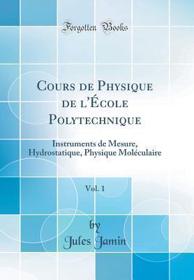 Cours de Physique de l'�cole Polytechnique, Vol. 1: Instruments de Mesure, Hydrostatique, Physique Mol�culaire