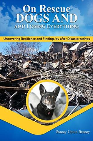 On Rescue Dogs and Losing Everything: Uncovering Resilience and Finding Joy after Disaster Strikes