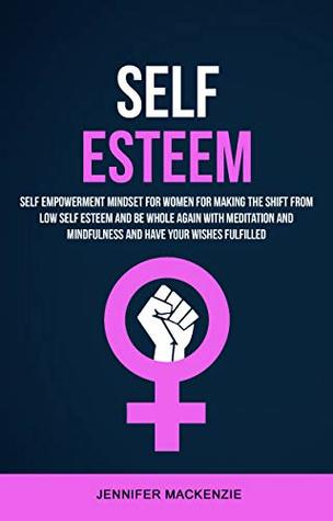 Self Esteem: Self Empowerment Mindset for Women for Making the Shift From Low Self Esteem and Be Whole Again With Meditation and Mindfulness and Have Your Wishes Fulfilled