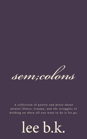 sem;colons: A collection of poetry and prose about mental illness, trauma, and the struggles of holding on when all you want to do is let go.
