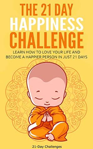 The 21 Day Happiness Challenge - Learn How to Love Your Life and Become a Happier Person in Just 21 Days (21-Day Challenges Book 5)