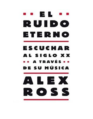 El Ruido Eterno: Escuchar Al Siglo XX a Traves de su Musica