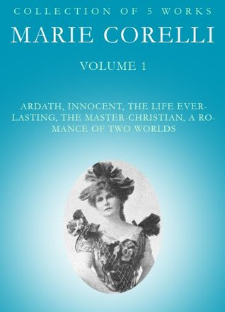 The Works of Marie Corelli : Ardath, Innocent, The Life Everlasting, The Master-Christian, A Romance Of Two Worlds