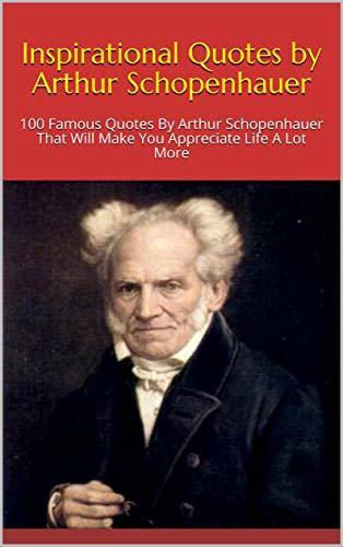 Inspirational Quotes by Arthur Schopenhauer: 100 Famous Quotes By Arthur Schopenhauer That Will Make You Appreciate Life A Lot More