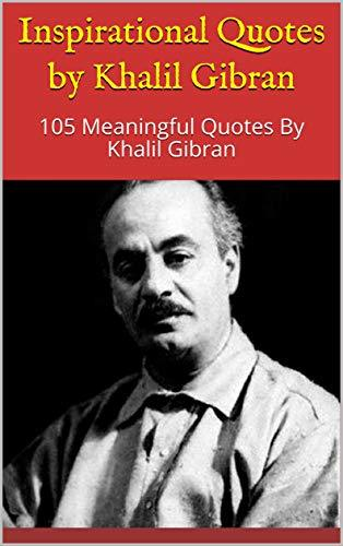 Inspirational Quotes by Khalil Gibran: 105 Meaningful Quotes By Khalil Gibran