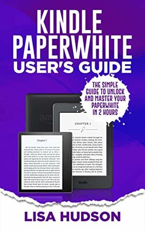 Kindle Paperwhite User's Guide: The Simple Guide to Unlock and Master Your Paperwhite in 2 Hours