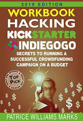WORKBOOK: Hacking Kickstarter, Indiegogo: How to Raise Big Bucks in 30 Days: Secrets to Running a Successful Crowdfunding Campaign on a Budget (2019 Edition)