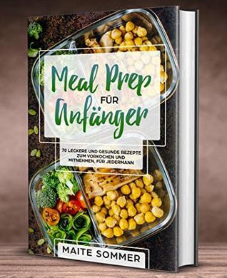 Meal Prep Für Anfänger 70 Leckere Und Gesunde Rezepte Zum Vorkochen