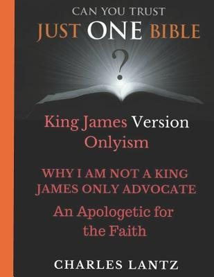 Why I Am Not a King James Only Advocate!: An Apologetic for the Faith!