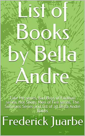 List of Books by Bella Andre: Take Me series, Bad Boys of Football series, Hot Shots: Men of Fire series, The Sullivans Series and list of all Bella Andre Books