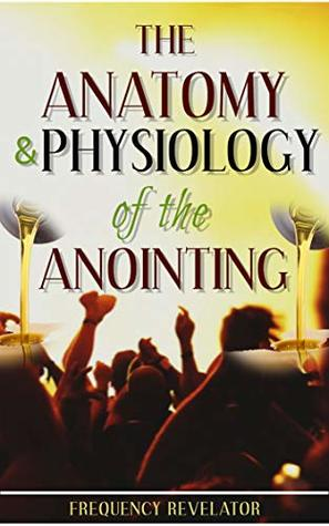 The Anatomy And Physiology Of The Anointing