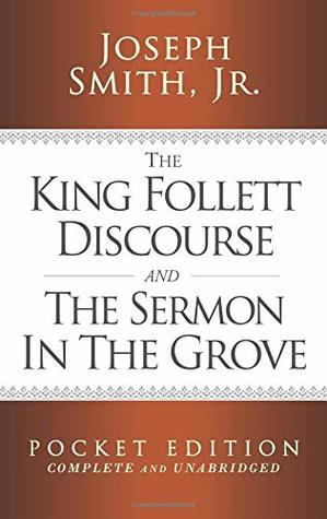 The King Follett Discourse and The Sermon in the Grove - Pocket Edition (Complete and Unabridged) (LDS Classic Reprint Series)