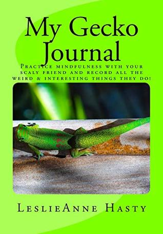 My Gecko Journal: Practice Mindfulness with Your Scaly Friend and Record All the Weird & Interesting Things They Do!