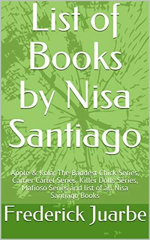 List of Books by Nisa Santiago: Apple & Kola: The Baddest Chick Series, Cartier Cartel Series, Killer Dolls Series, Mafioso Series and list of all Nisa Santiago Books