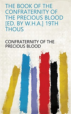 The book of the Confraternity of the precious blood [ed. by W.H.A.] 19th thous