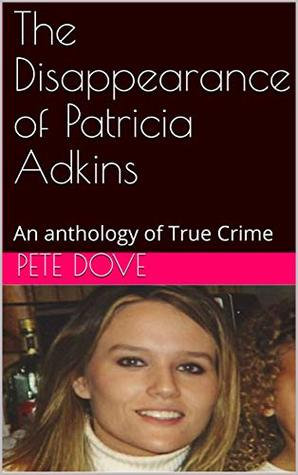 The Disappearance of Patricia Adkins: An anthology of True Crime