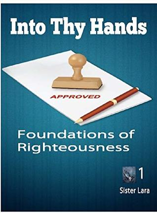 Into Thy Hands Foundations of Righteousness: Understanding Your Position and Purpose in Prayer