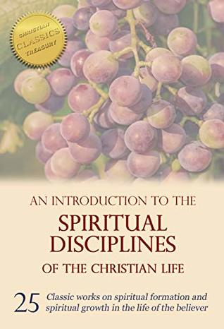 An Introduction to the Spiritual Disciplines of the Christian Life: 25 classic works on spiritual formation and spiritual growth in the life of the believer