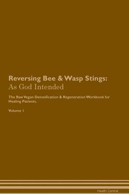 Reversing Bee & Wasp Stings: As God Intended The Raw Vegan Plant-Based Detoxification & Regeneration Workbook for Healing Patients. Volume 1