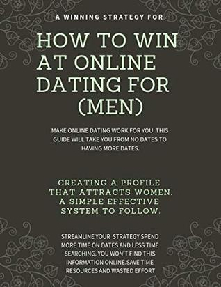 How to WIN at online dating. (FOR MEN): Make online dating work for you. A step by step guide to increase the quantity and the quality of the women you ... to WIN at online dating (FOR MEN) Book 1)