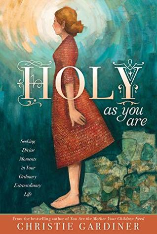 Holy As You Are: Seeking Divine Moments in Your Ordinary Extraordinary Life