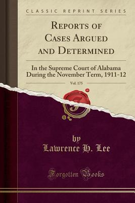 Reports of Cases Argued and Determined, Vol. 175: In the Supreme Court of Alabama During the November Term, 1911-12