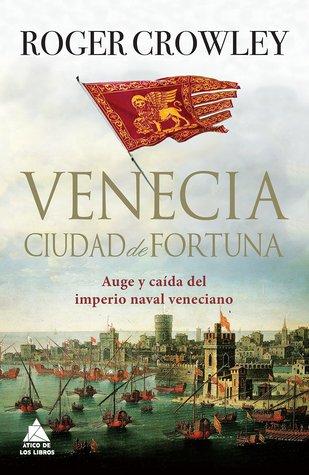Venecia, ciudad de fortuna: auge y caída del imperio naval veneciano
