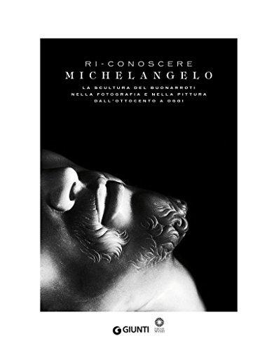 Ri-conoscere Michelangelo: La scultura del Buonarroti nella fotografia e nella pittura dall'Ottocento a oggi.