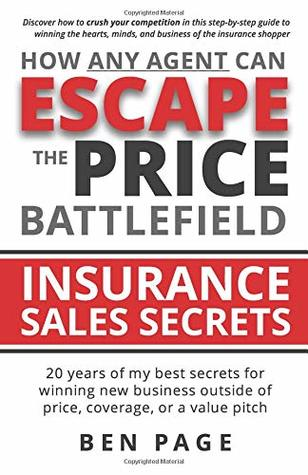 How Any Agent Can Escape the Price Battlefield: Insurance Sales Secrets - 20 Years of My Best Secrets for Winning New Business Outside of Price, Coverage, or a Value Pitch