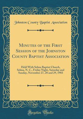 Minutes of the First Session of the Johnston County Baptist Association: Held with Selma Baptist Church, Selma, N. C., Friday Night, Saturday and Sunday, November 27, 28 and 29, 1903